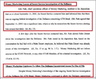 ▲ 시티뱅크는 2003년 9월 머니마케팅등을 상대로 제기한 손해배상소송에서 에릭 박등에 대한 데포지션을 통해 이들이 2001년 9월 11일께 백악관 비밀경호국으로 부터 델라노형제가 ATM사기혐의로 연방사법당국의 수사를 받고 있다는 사실을 통보받았음을 시인했고, 이같은 통보를 받았음에도 불구하고 델라노형제에게 계속 ATM에 접근토록 허용했다고 밝혔다.